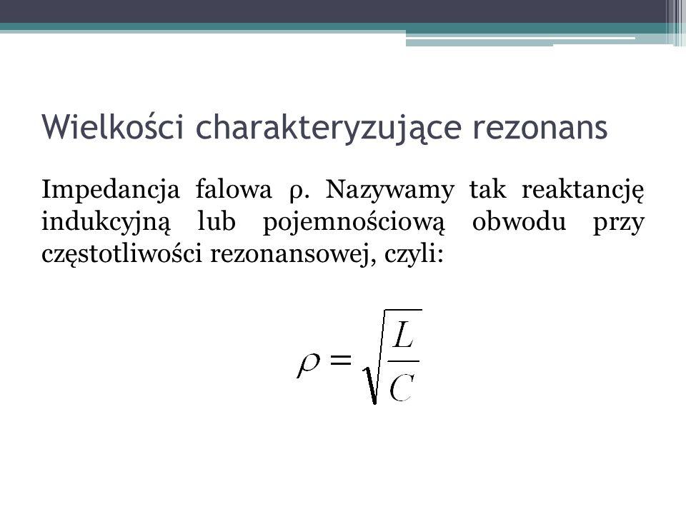 Wielkości charakteryzujące rezonans Impedancja falowa ρ. Nazywamy tak reaktancję indukcyjną lub pojemnościową obwodu przy częstotliwości rezonansowej,