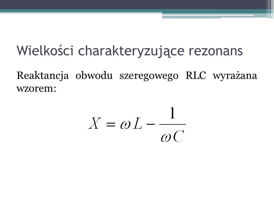 Wielkości charakteryzujące rezonans Reaktancja obwodu szeregowego RLC wyrażana wzorem: