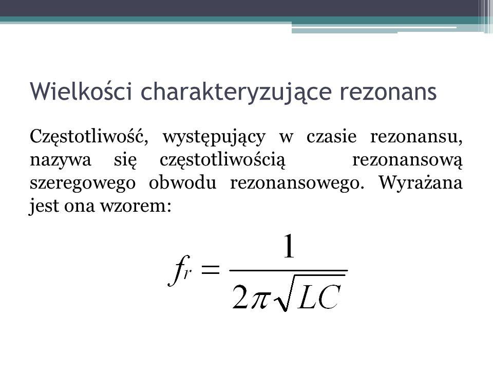 Wielkości charakteryzujące rezonans Częstotliwość, występujący w czasie rezonansu, nazywa się częstotliwością rezonansową szeregowego obwodu rezonanso