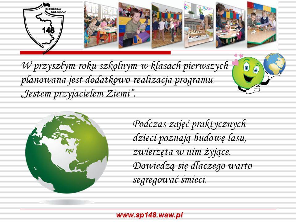 www.sp148.waw.pl W przyszłym roku szkolnym w klasach pierwszych planowana jest dodatkowo realizacja programu Jestem przyjacielem Ziemi. Podczas zajęć