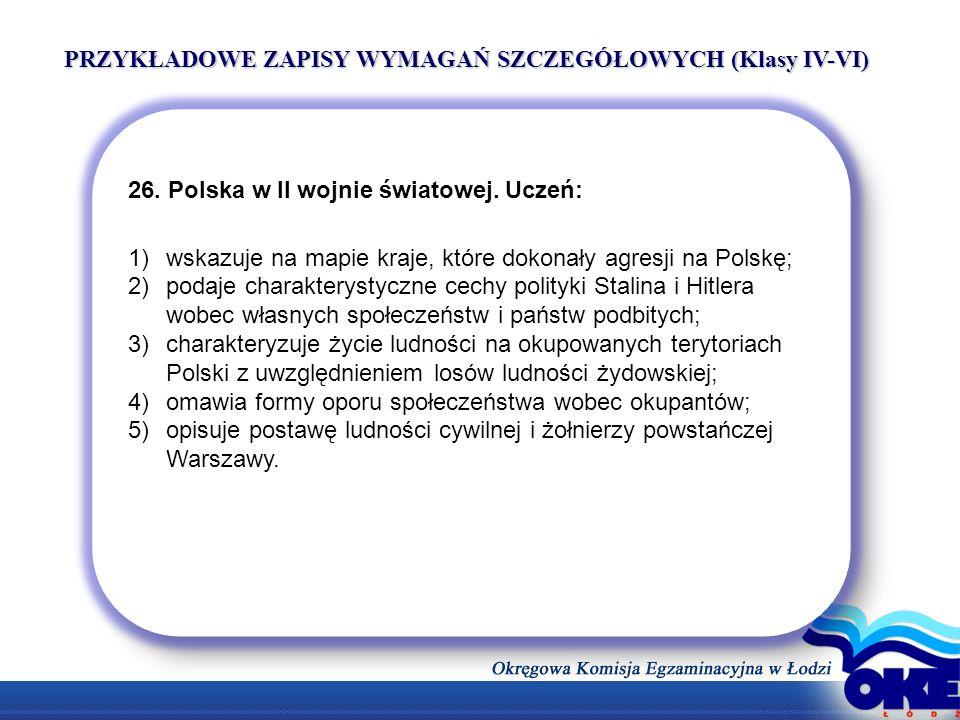 PRZYKŁADOWE ZAPISY WYMAGAŃ SZCZEGÓŁOWYCH (Klasy IV-VI) 26. Polska w II wojnie światowej. Uczeń: 1)wskazuje na mapie kraje, które dokonały agresji na P