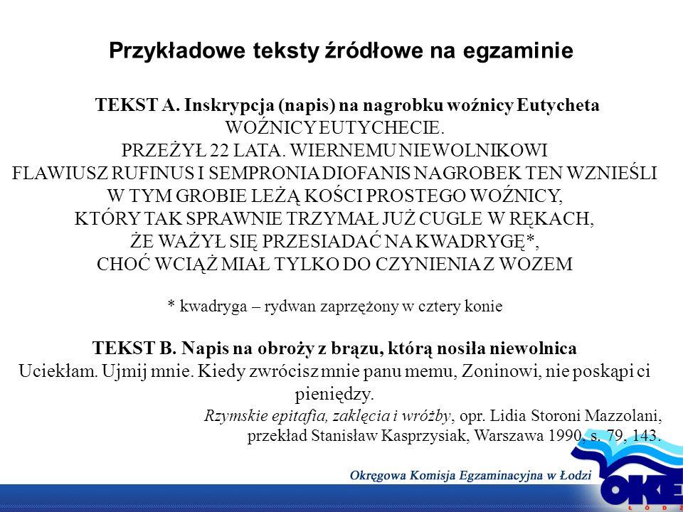 Przykładowe teksty źródłowe na egzaminie TEKST A. Inskrypcja (napis) na nagrobku woźnicy Eutycheta WOŹNICY EUTYCHECIE. PRZEŻYŁ 22 LATA. WIERNEMU NIEWO