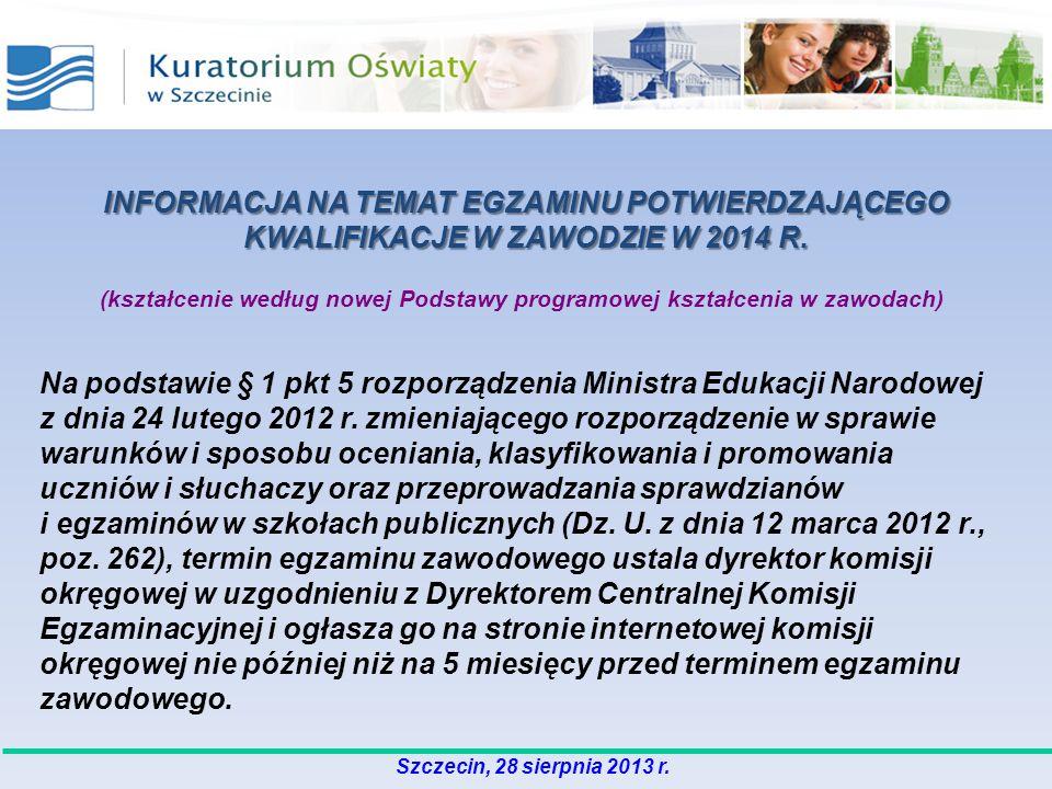 Szczecin, 28 sierpnia 2013 r. INFORMACJA NA TEMAT EGZAMINU POTWIERDZAJĄCEGO KWALIFIKACJE W ZAWODZIE W 2014 R. (kształcenie według nowej Podstawy progr