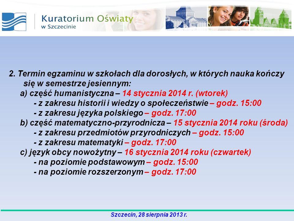 2. Termin egzaminu w szkołach dla dorosłych, w których nauka kończy się w semestrze jesiennym: a) część humanistyczna – 14 stycznia 2014 r. (wtorek) -