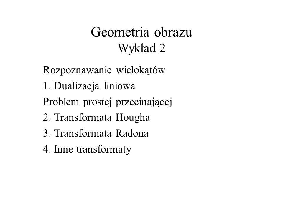 Geometria obrazu Wykład 2 Rozpoznawanie wielokątów 1. Dualizacja liniowa Problem prostej przecinającej 2. Transformata Hougha 3. Transformata Radona 4