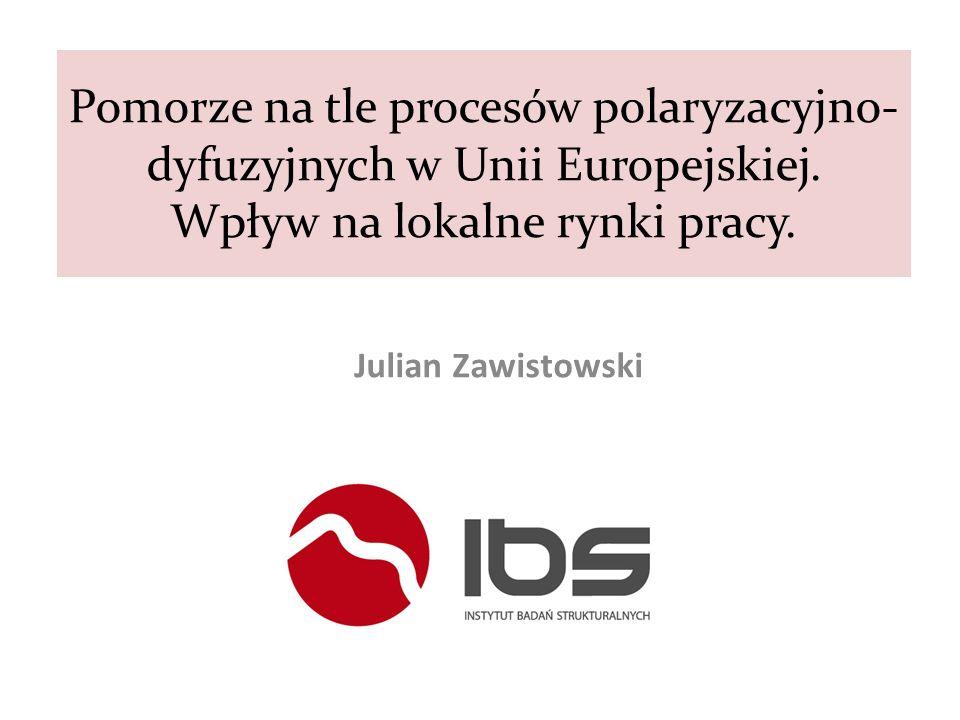 Pomorze na tle procesów polaryzacyjno- dyfuzyjnych w Unii Europejskiej. Wpływ na lokalne rynki pracy. Julian Zawistowski