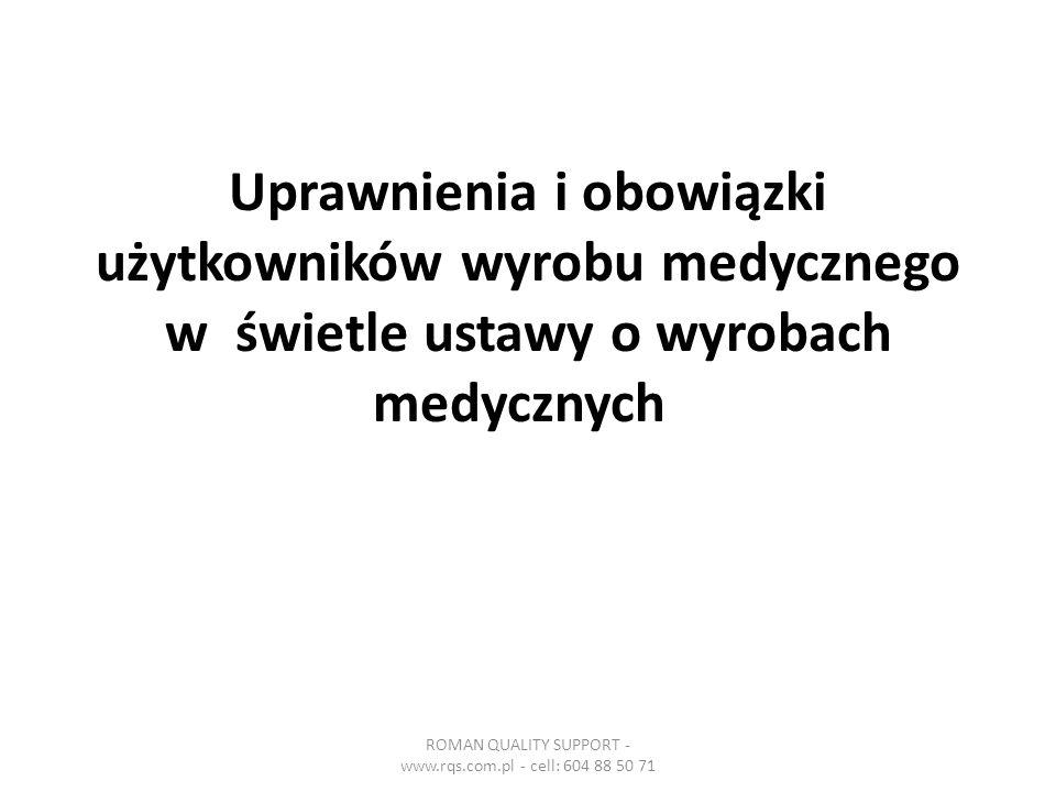 Uprawnienia i obowiązki użytkowników wyrobu medycznego w świetle ustawy o wyrobach medycznych ROMAN QUALITY SUPPORT - www.rqs.com.pl - cell: 604 88 50