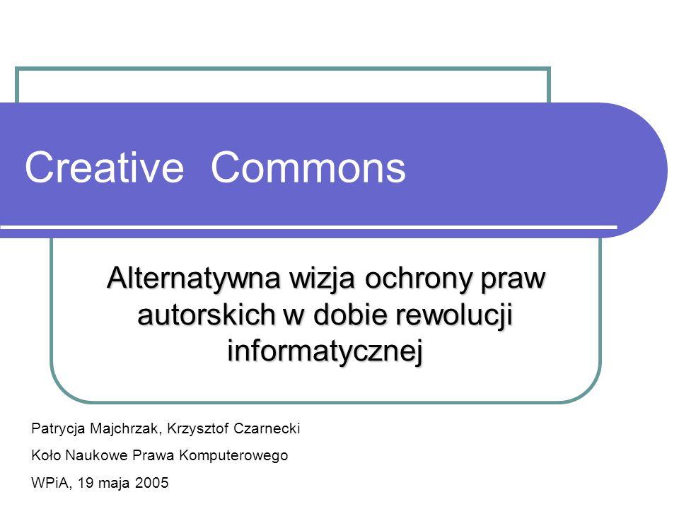 Creative Commons Alternatywna wizja ochrony praw autorskich w dobie rewolucji informatycznej Patrycja Majchrzak, Krzysztof Czarnecki Koło Naukowe Praw