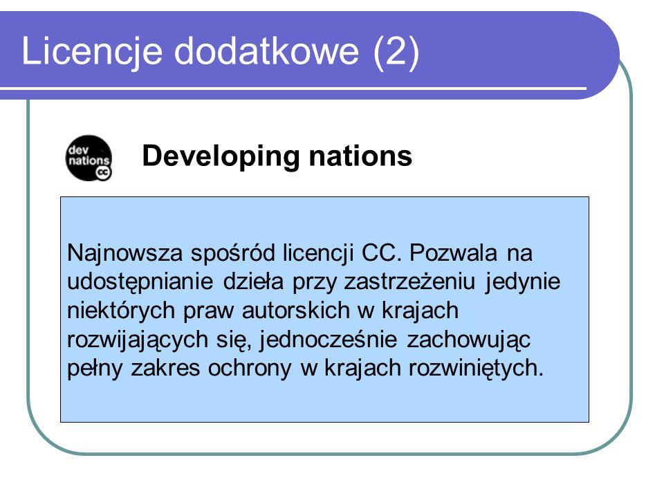 Licencje dodatkowe (2) Developing nations Najnowsza spośród licencji CC. Pozwala na udostępnianie dzieła przy zastrzeżeniu jedynie niektórych praw aut