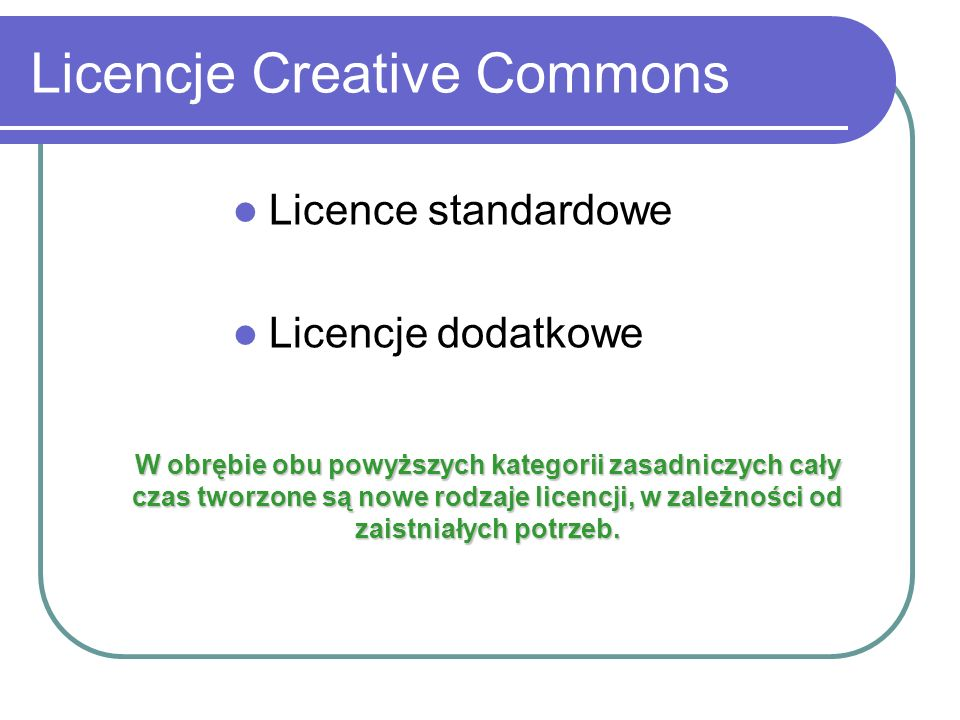 Licencje Creative Commons Licence standardowe Licencje dodatkowe W obrębie obu powyższych kategorii zasadniczych cały czas tworzone są nowe rodzaje li