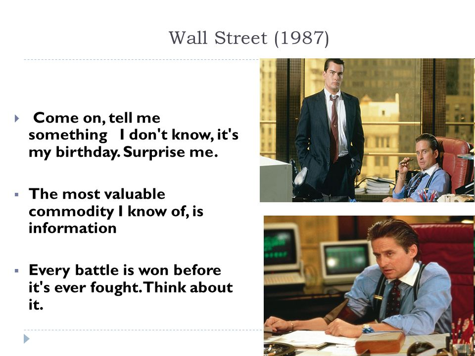 Wall Street (1987) Come on, tell me something I don't know, it's my birthday. Surprise me. The most valuable commodity I know of, is information Every