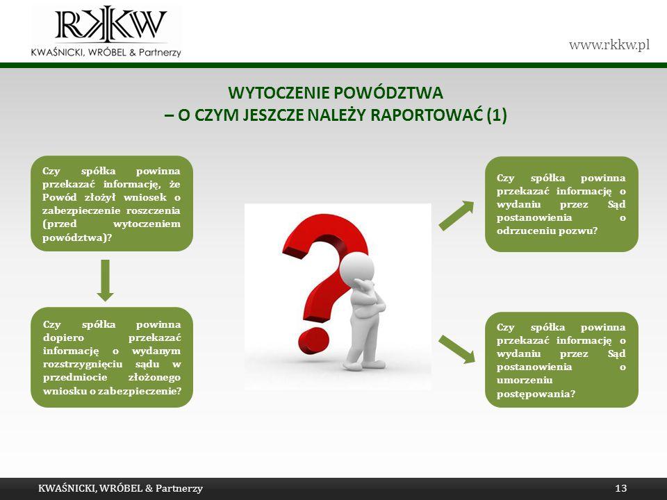 www.rkkw.pl WYTOCZENIE POWÓDZTWA – O CZYM JESZCZE NALEŻY RAPORTOWAĆ (1) KWAŚNICKI, WRÓBEL & Partnerzy13 Czy spółka powinna przekazać informację, że Po