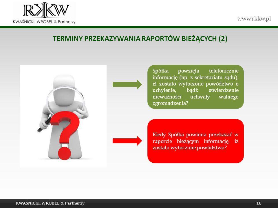 www.rkkw.pl TERMINY PRZEKAZYWANIA RAPORTÓW BIEŻĄCYCH (2) KWAŚNICKI, WRÓBEL & Partnerzy16 Spółka powzięła telefonicznie informację (np. z sekretariatu