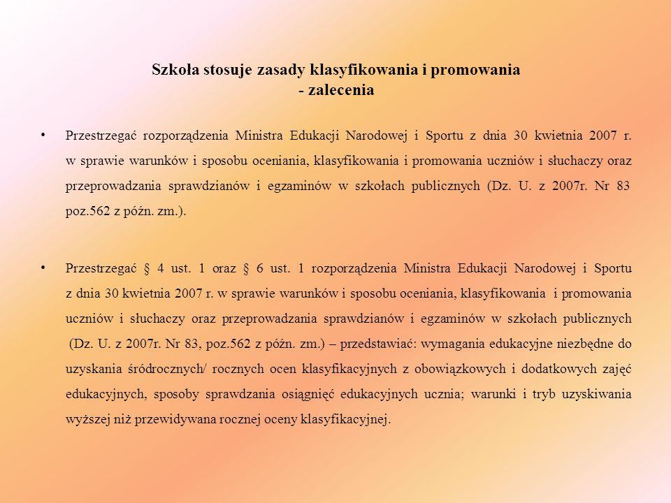 Szkoła stosuje zasady klasyfikowania i promowania - zalecenia Przestrzegać rozporządzenia Ministra Edukacji Narodowej i Sportu z dnia 30 kwietnia 2007