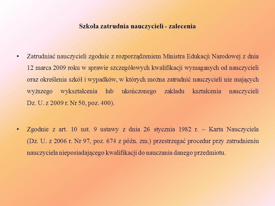 Szkoła zatrudnia nauczycieli - zalecenia Zatrudniać nauczycieli zgodnie z rozporządzeniem Ministra Edukacji Narodowej z dnia 12 marca 2009 roku w spra