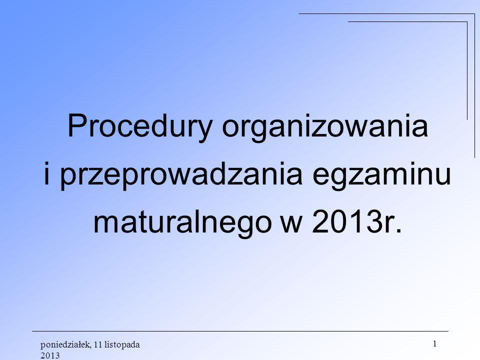 poniedziałek, 11 listopada 2013 1 Procedury organizowania i przeprowadzania egzaminu maturalnego w 2013r.
