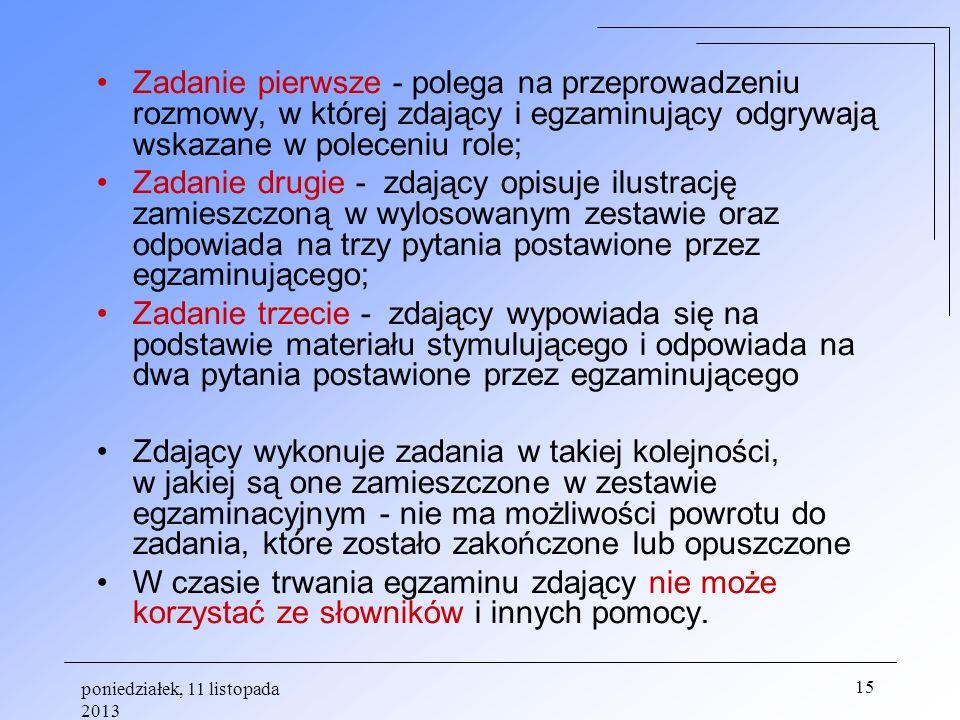poniedziałek, 11 listopada 2013 15 Zadanie pierwsze - polega na przeprowadzeniu rozmowy, w której zdający i egzaminujący odgrywają wskazane w poleceni