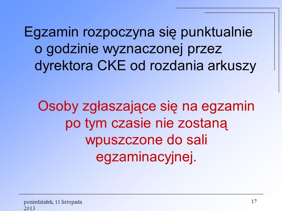 poniedziałek, 11 listopada 2013 17 Egzamin rozpoczyna się punktualnie o godzinie wyznaczonej przez dyrektora CKE od rozdania arkuszy Osoby zgłaszające