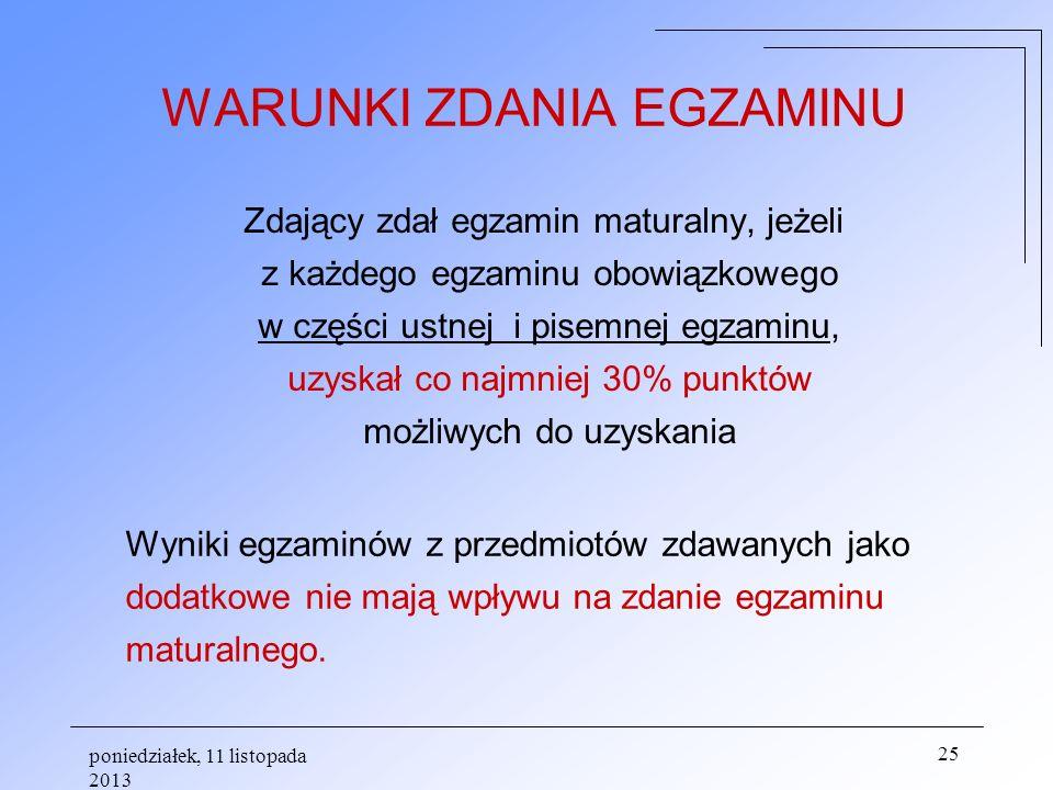 poniedziałek, 11 listopada 2013 25 WARUNKI ZDANIA EGZAMINU Zdający zdał egzamin maturalny, jeżeli z każdego egzaminu obowiązkowego w części ustnej i p