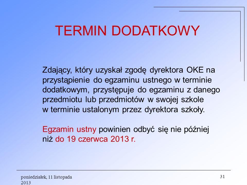 poniedziałek, 11 listopada 2013 31 Zdający, który uzyskał zgodę dyrektora OKE na przystąpienie do egzaminu ustnego w terminie dodatkowym, przystępuje