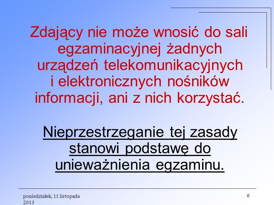 poniedziałek, 11 listopada 2013 6 Zdający nie może wnosić do sali egzaminacyjnej żadnych urządzeń telekomunikacyjnych i elektronicznych nośników infor