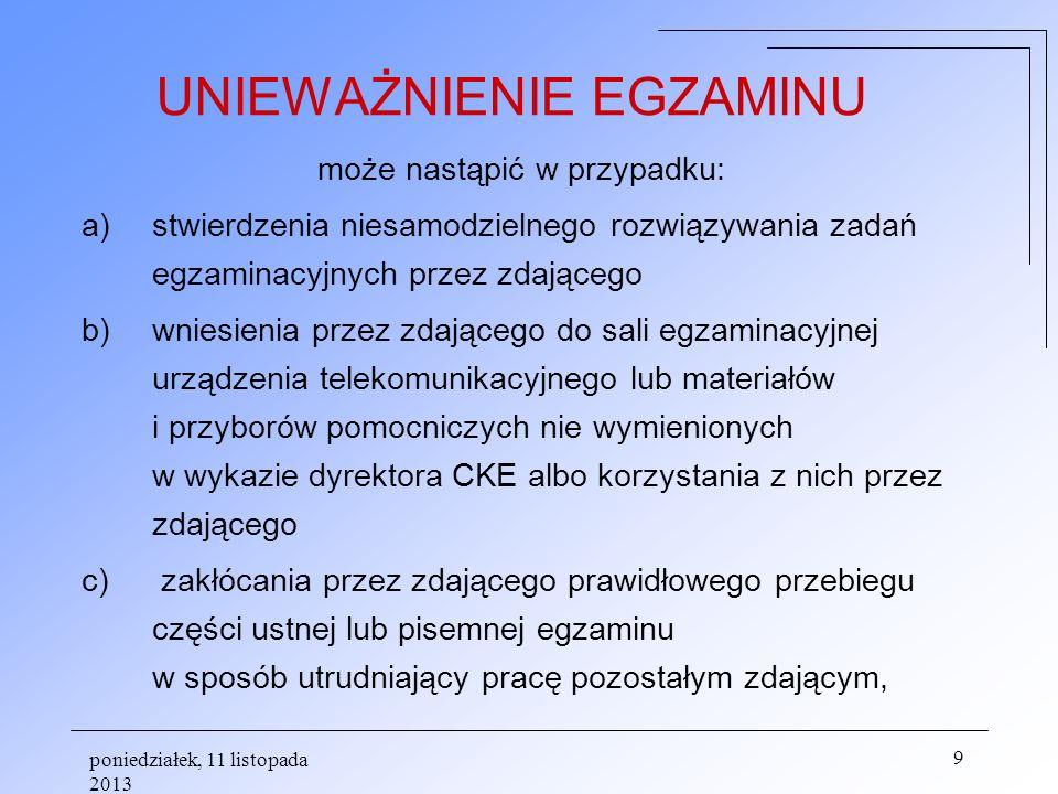 poniedziałek, 11 listopada 2013 9 UNIEWAŻNIENIE EGZAMINU może nastąpić w przypadku: a)stwierdzenia niesamodzielnego rozwiązywania zadań egzaminacyjnyc