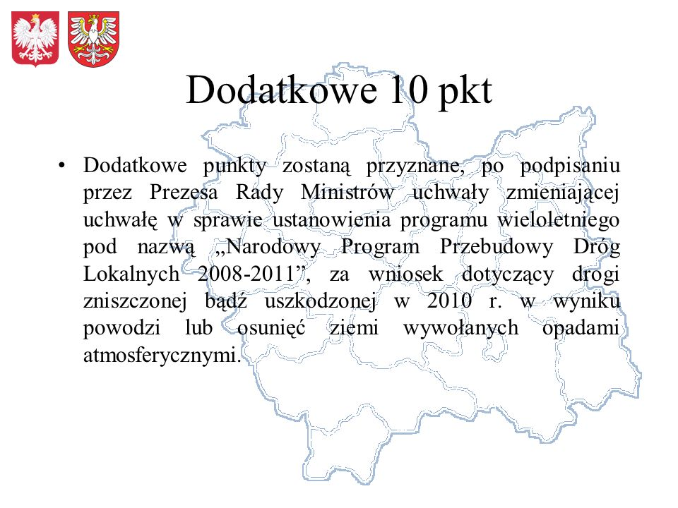 Dodatkowe 10 pkt Dodatkowe punkty zostaną przyznane, po podpisaniu przez Prezesa Rady Ministrów uchwały zmieniającej uchwałę w sprawie ustanowienia programu wieloletniego pod nazwą Narodowy Program Przebudowy Dróg Lokalnych 2008-2011, za wniosek dotyczący drogi zniszczonej bądź uszkodzonej w 2010 r.