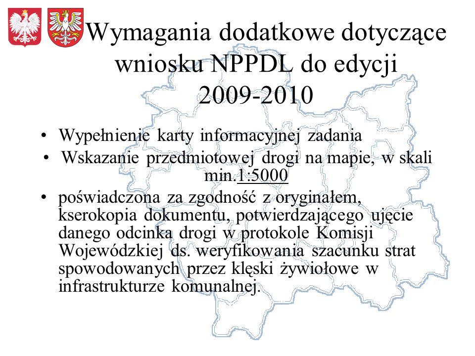 Wymagania dodatkowe dotyczące wniosku NPPDL do edycji 2009-2010 Wypełnienie karty informacyjnej zadania Wskazanie przedmiotowej drogi na mapie, w skali min.1:5000 poświadczona za zgodność z oryginałem, kserokopia dokumentu, potwierdzającego ujęcie danego odcinka drogi w protokole Komisji Wojewódzkiej ds.