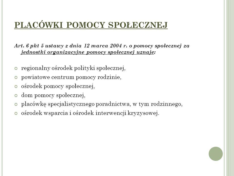 PLACÓWKI POMOCY SPOŁECZNEJ Art. 6 pkt 5 ustawy z dnia 12 marca 2004 r. o pomocy społecznej za jednostki organizacyjne pomocy społecznej uznaje: region