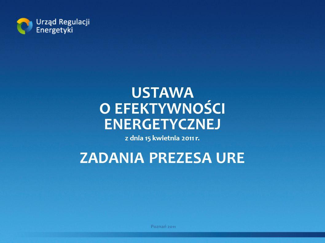 USTAWA O EFEKTYWNOŚCI ENERGETYCZNEJ z dnia 15 kwietnia 2011 r. ZADANIA PREZESA URE Poznań 2011