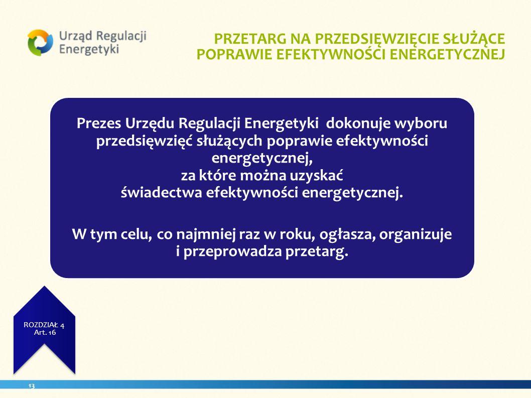 13 ZUŻCIE ENERGII ROZDZIAŁ 3 Art. 11 PRZETARG NA PRZEDSIĘWZIĘCIE SŁUŻĄCE POPRAWIE EFEKTYWNOŚCI ENERGETYCZNEJ. ROZDZIAŁ 4 Art. 16 Prezes Urzędu Regulac