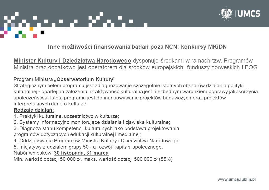 www.umcs.lublin.pl Inne możliwości finansowania badań poza NCN: konkursy MKiDN Minister Kultury i Dziedzictwa Narodowego dysponuje środkami w ramach t