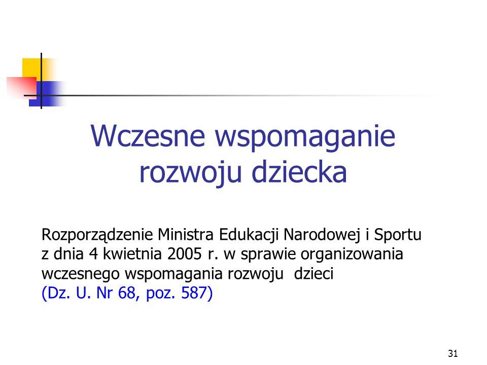 31 Wczesne wspomaganie rozwoju dziecka Rozporządzenie Ministra Edukacji Narodowej i Sportu z dnia 4 kwietnia 2005 r. w sprawie organizowania wczesnego
