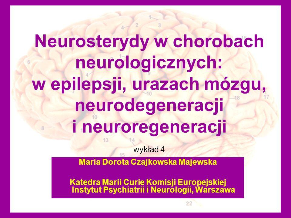 Neurosterydy w chorobach neurologicznych: w epilepsji, urazach mózgu, neurodegeneracji i neuroregeneracji wykład 4 Maria Dorota Czajkowska Majewska Ka