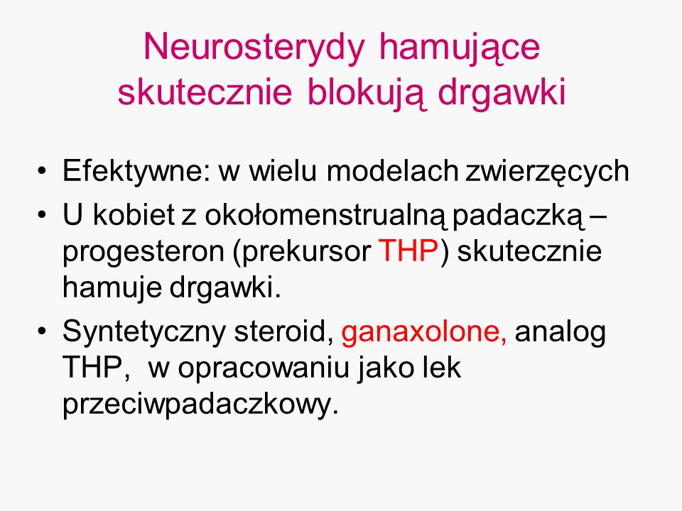 Neurosterydy hamujące skutecznie blokują drgawki Efektywne: w wielu modelach zwierzęcych U kobiet z okołomenstrualną padaczką – progesteron (prekursor