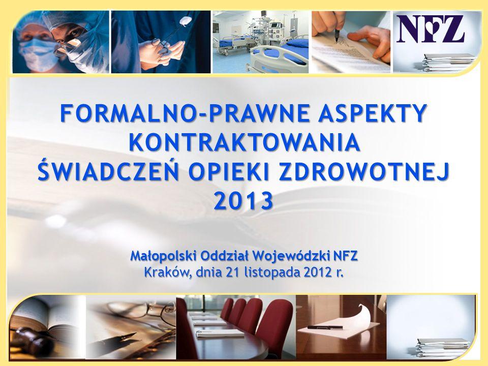 FORMALNO-PRAWNE ASPEKTY KONTRAKTOWANIA ŚWIADCZEŃ OPIEKI ZDROWOTNEJ 2013 Małopolski Oddział Wojewódzki NFZ Kraków, dnia 21 listopada 2012 r.