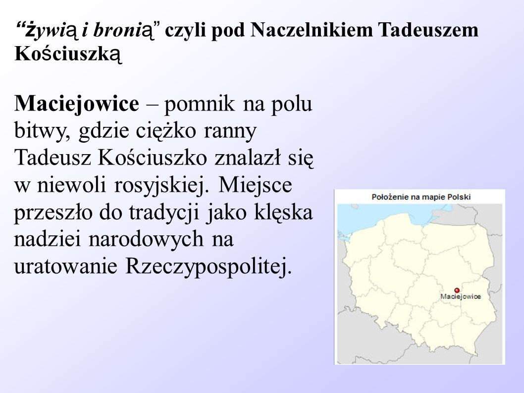 ż ywi ą i broni ą czyli pod Naczelnikiem Tadeuszem Ko ś ciuszk ą Maciejowice – pomnik na polu bitwy, gdzie ciężko ranny Tadeusz Kościuszko znalazł się