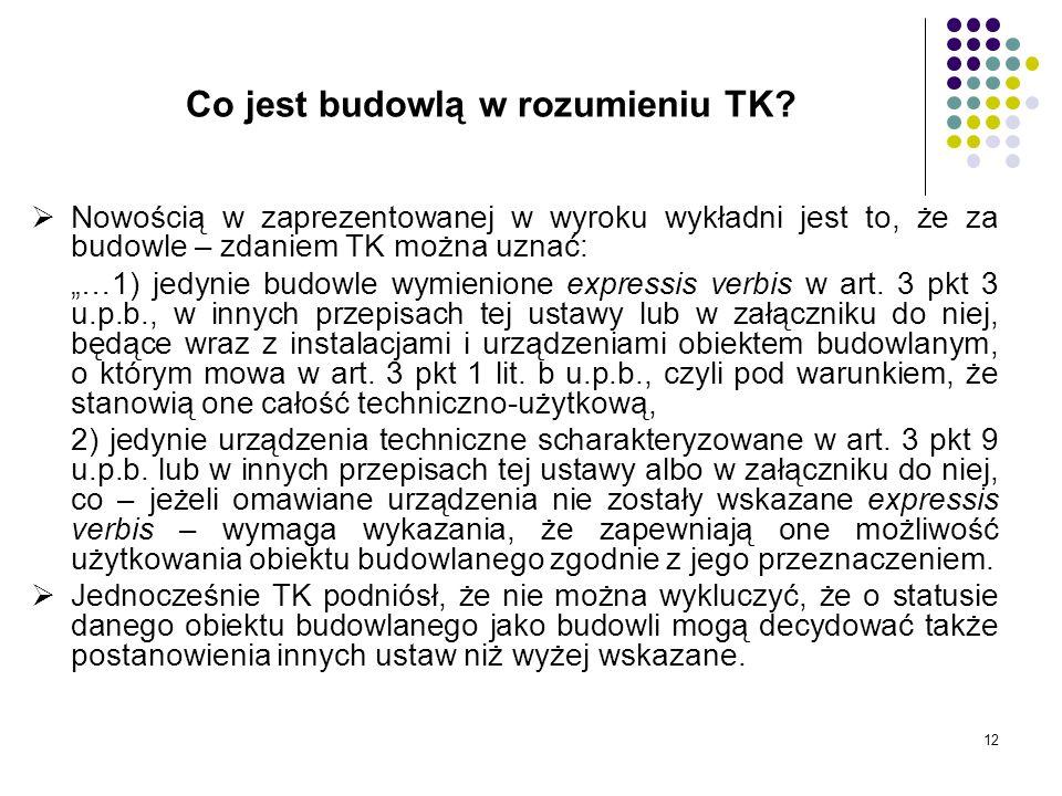 12 Co jest budowlą w rozumieniu TK? Nowością w zaprezentowanej w wyroku wykładni jest to, że za budowle – zdaniem TK można uznać: …1) jedynie budowle