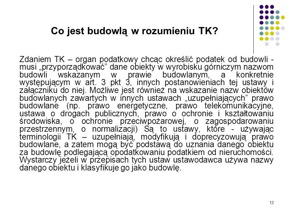 13 Co jest budowlą w rozumieniu TK? Zdaniem TK – organ podatkowy chcąc określić podatek od budowli - musi przyporządkować dane obiekty w wyrobisku gór