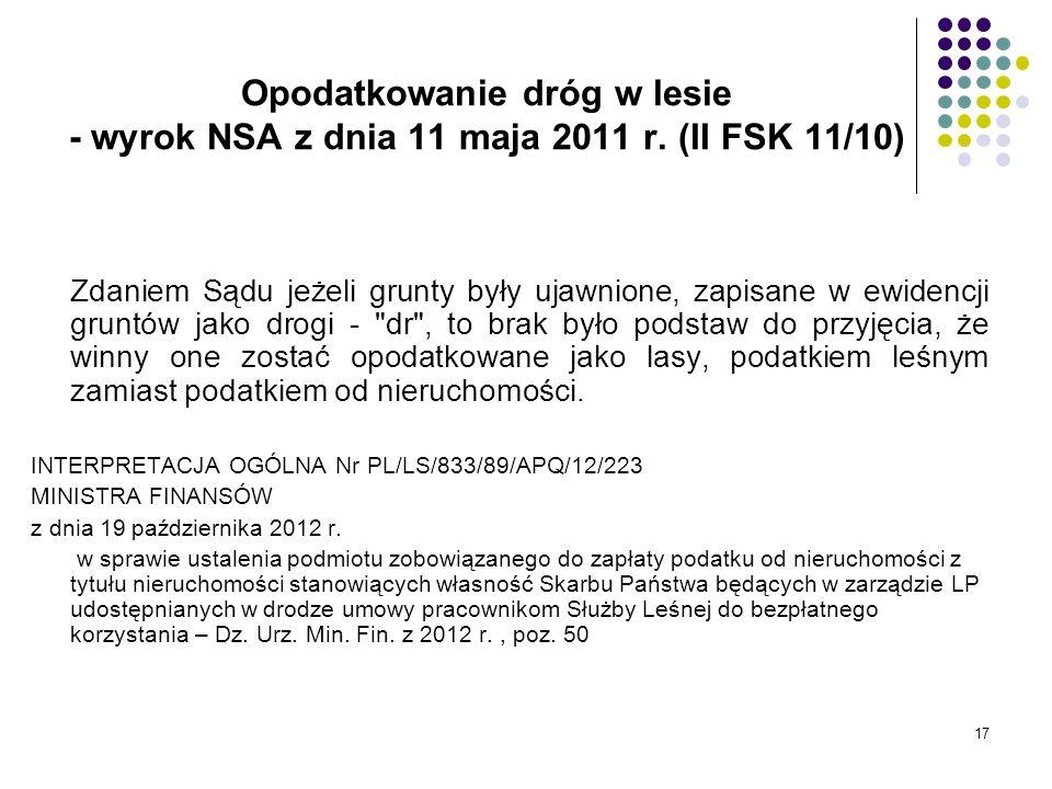 17 Opodatkowanie dróg w lesie - wyrok NSA z dnia 11 maja 2011 r. (II FSK 11/10) Zdaniem Sądu jeżeli grunty były ujawnione, zapisane w ewidencji gruntó