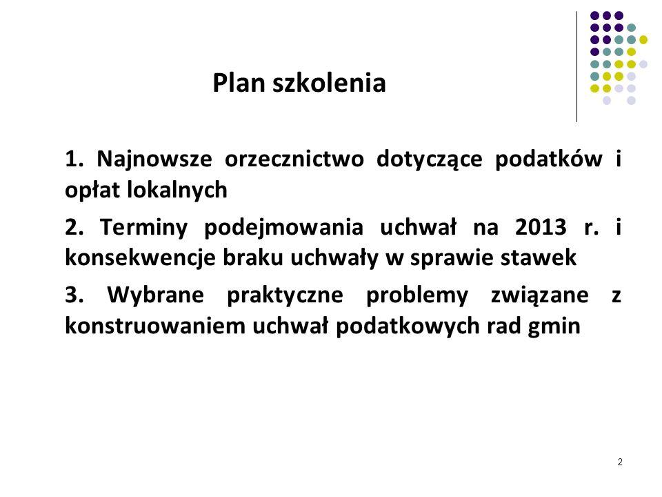2 Plan szkolenia 1. Najnowsze orzecznictwo dotyczące podatków i opłat lokalnych 2. Terminy podejmowania uchwał na 2013 r. i konsekwencje braku uchwały