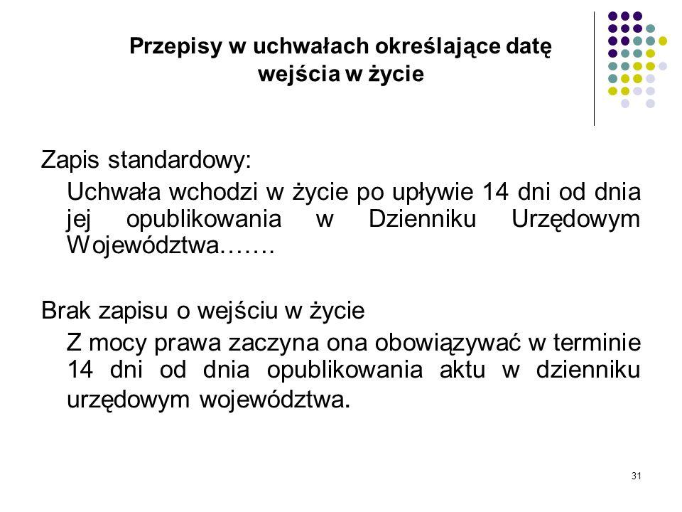 31 Przepisy w uchwałach określające datę wejścia w życie Zapis standardowy: Uchwała wchodzi w życie po upływie 14 dni od dnia jej opublikowania w Dzie