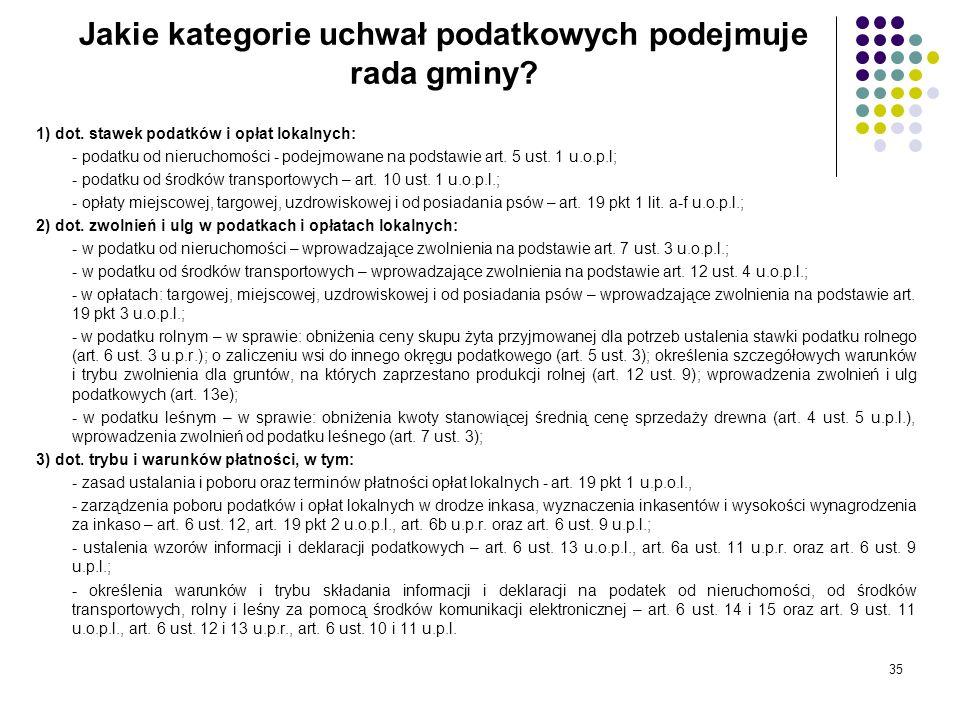 35 Jakie kategorie uchwał podatkowych podejmuje rada gminy? 1) dot. stawek podatków i opłat lokalnych: - podatku od nieruchomości - podejmowane na pod
