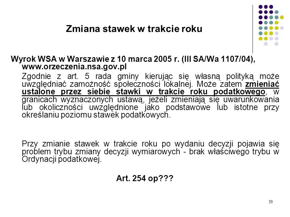 39 Zmiana stawek w trakcie roku Wyrok WSA w Warszawie z 10 marca 2005 r. (III SA/Wa 1107/04), www.orzeczenia.nsa.gov.pl Zgodnie z art. 5 rada gminy ki