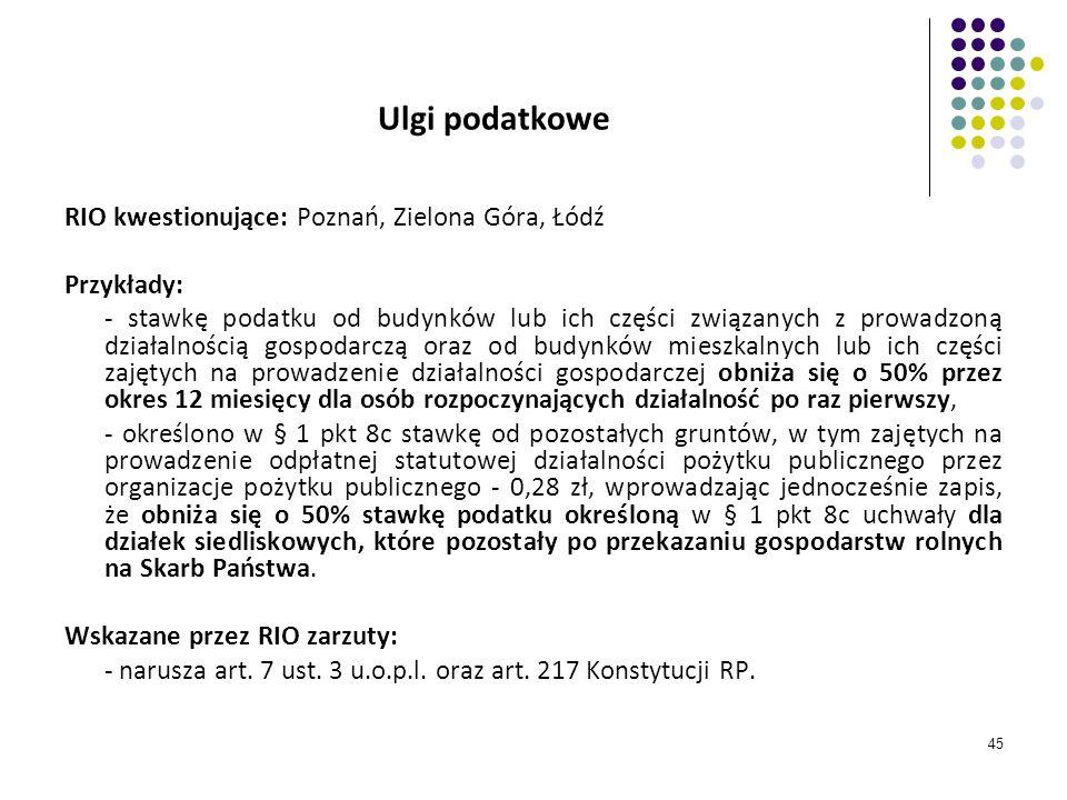 45 Ulgi podatkowe RIO kwestionujące: Poznań, Zielona Góra, Łódź Przykłady: - stawkę podatku od budynków lub ich części związanych z prowadzoną działal