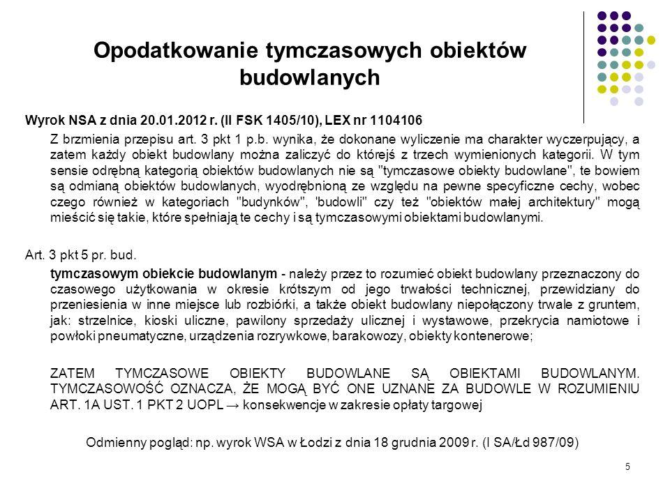 5 Opodatkowanie tymczasowych obiektów budowlanych Wyrok NSA z dnia 20.01.2012 r. (II FSK 1405/10), LEX nr 1104106 Z brzmienia przepisu art. 3 pkt 1 p.