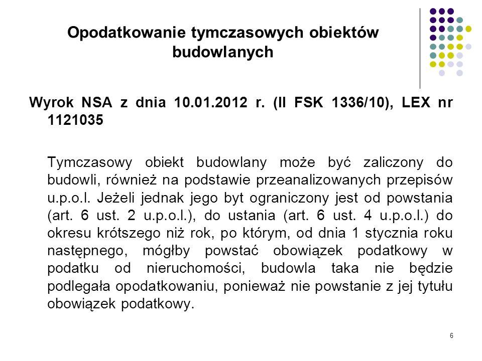 6 Opodatkowanie tymczasowych obiektów budowlanych Wyrok NSA z dnia 10.01.2012 r. (II FSK 1336/10), LEX nr 1121035 Tymczasowy obiekt budowlany może być