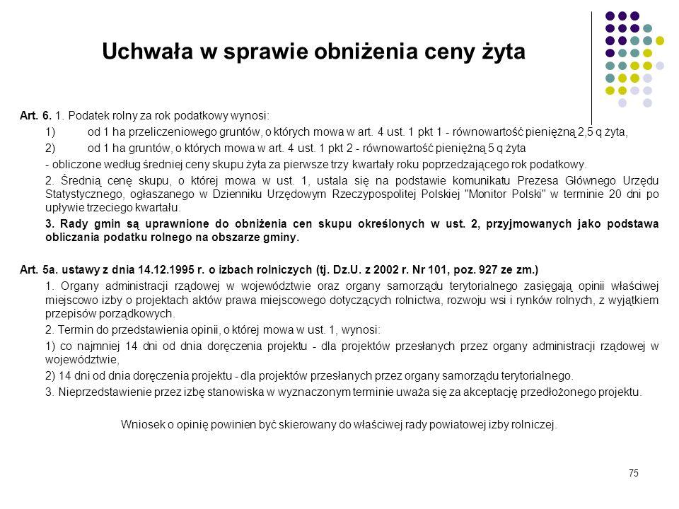 75 Uchwała w sprawie obniżenia ceny żyta Art. 6. 1. Podatek rolny za rok podatkowy wynosi: 1)od 1 ha przeliczeniowego gruntów, o których mowa w art. 4