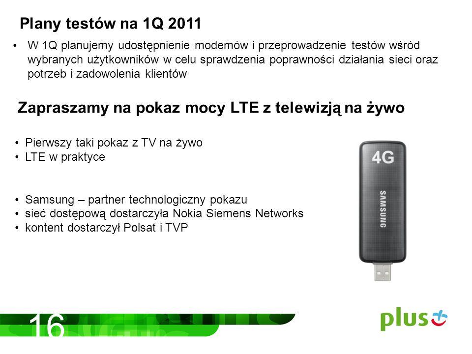 W 1Q planujemy udostępnienie modemów i przeprowadzenie testów wśród wybranych użytkowników w celu sprawdzenia poprawności działania sieci oraz potrzeb i zadowolenia klientów Pierwszy taki pokaz z TV na żywo LTE w praktyce Samsung – partner technologiczny pokazu sieć dostępową dostarczyła Nokia Siemens Networks kontent dostarczył Polsat i TVP Plany testów na 1Q 2011 Zapraszamy na pokaz mocy LTE z telewizją na żywo 16