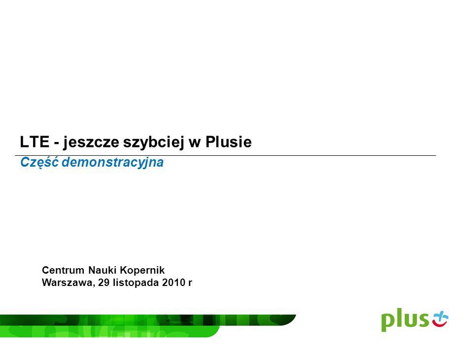 LTE - jeszcze szybciej w Plusie Centrum Nauki Kopernik Warszawa, 29 listopada 2010 r Część demonstracyjna